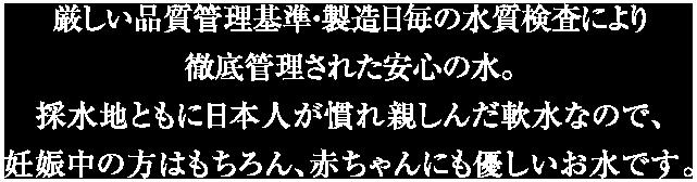 厳しい品質管理基準・製造日毎の水質検査により徹底管理された安心の水。水彩地ともに日本人が慣れ親しんだ軟水なので、妊娠中の方はもちろん、赤ちゃんにも優しいお水です。